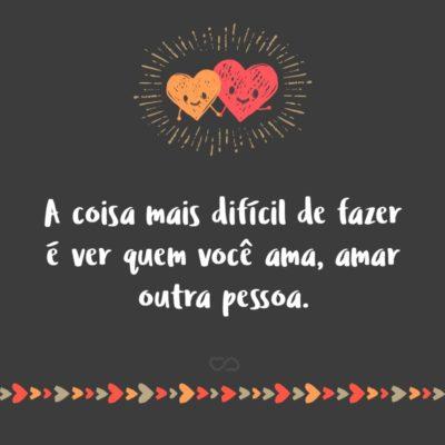 A coisa mais difícil de fazer é ver quem você ama, amar outra pessoa.