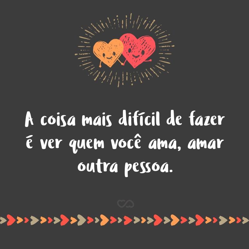 Frase de Amor - A coisa mais difícil de fazer é ver quem você ama, amar outra pessoa.