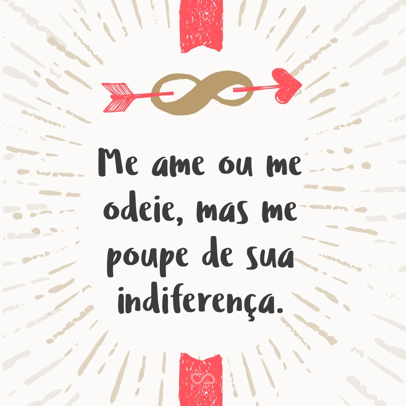 Frase de Amor - Me ame ou me odeie, mas me poupe de sua indiferença.