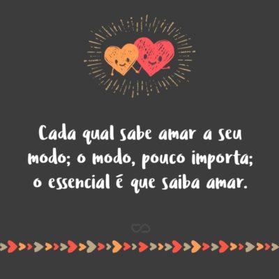 Cada qual sabe amar a seu modo; o modo, pouco importa; o essencial é que saiba amar.