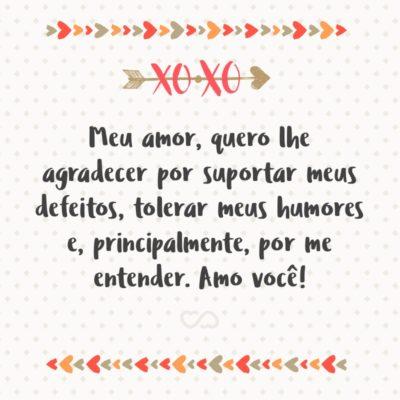 Frase de Amor - Meu amor, quero lhe agradecer por suportar meus defeitos, tolerar meus humores e, principalmente, por me entender. Amo você!
