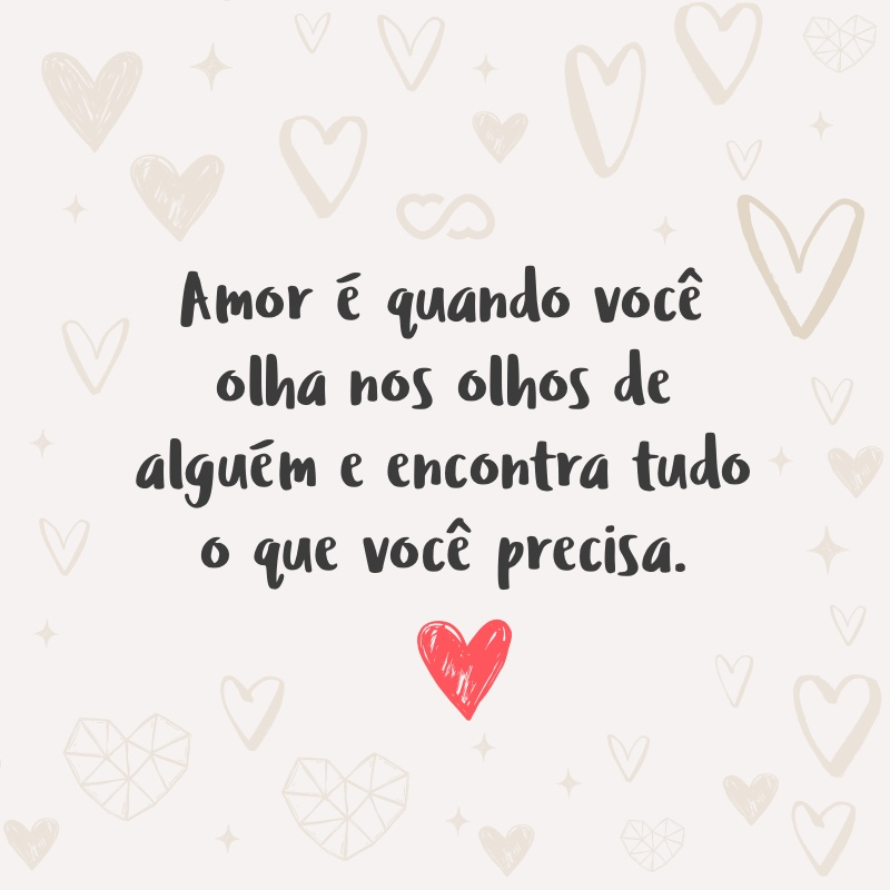 Frase de Amor - Amor é quando você olha nos olhos de alguém e encontra tudo o que você precisa.