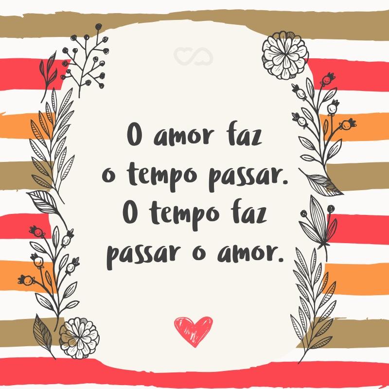 Frase de Amor - O amor faz o tempo passar. O tempo faz passar o amor.