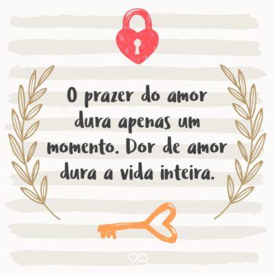 Frase de Amor - O prazer do amor dura apenas um momento. Dor de amor dura a vida inteira.