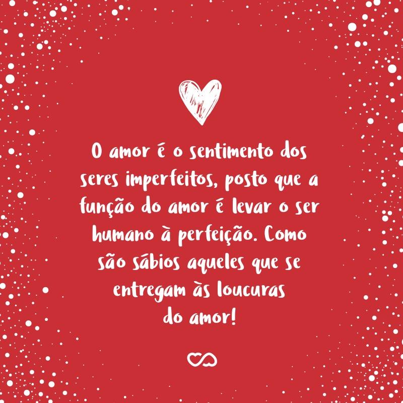 Frase de Amor - O amor é o sentimento dos seres imperfeitos, posto que a função do amor é levar o ser humano à perfeição. Como são sábios aqueles que se entregam às loucuras do amor!