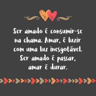Frase de Amor - Ser amado é consumir-se na chama. Amar, é luzir com uma luz inesgotável. Ser amado é passar, amar é durar.