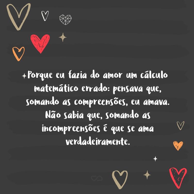 Frase de Amor - Porque eu fazia do amor um cálculo matemático errado: pensava que, somando as compreensões, eu amava. Não sabia que, somando as incompreensões é que se ama verdadeiramente.