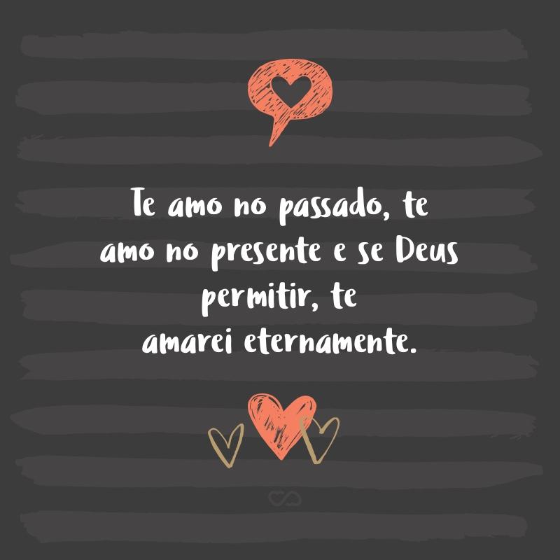 Frase de Amor - Te amo no passado, te amo no presente e se Deus permitir, te amarei eternamente.