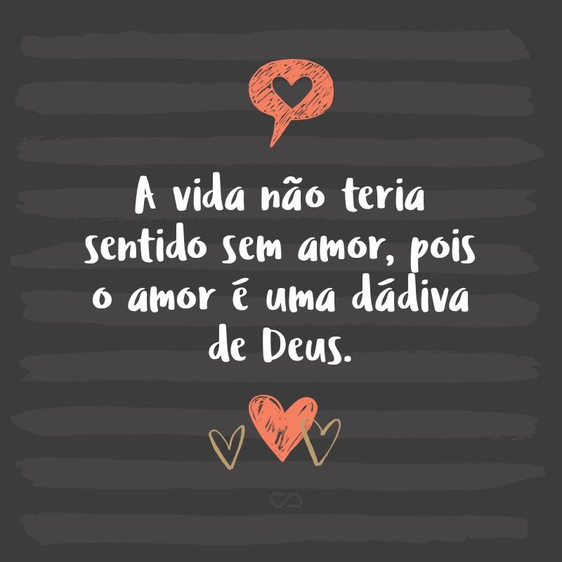 Frase de Amor - A vida não teria sentido sem amor, pois o amor é uma dádiva de Deus.
