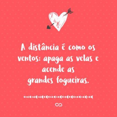 Frase de Amor - A distância é como os ventos: apaga as velas e acende as grandes fogueiras.