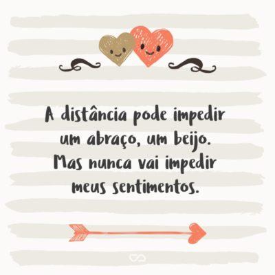 A distância pode impedir um abraço, um beijo. Mas nunca vai impedir meus sentimentos.