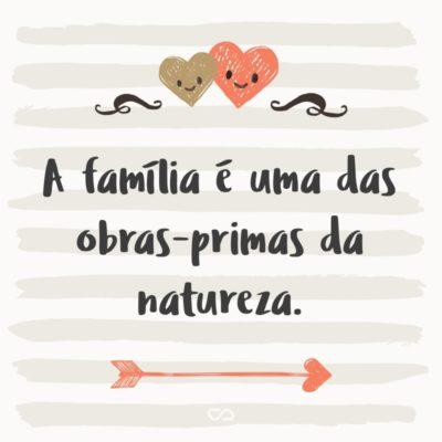 Frase de Amor - A família é uma das obras-primas da natureza.