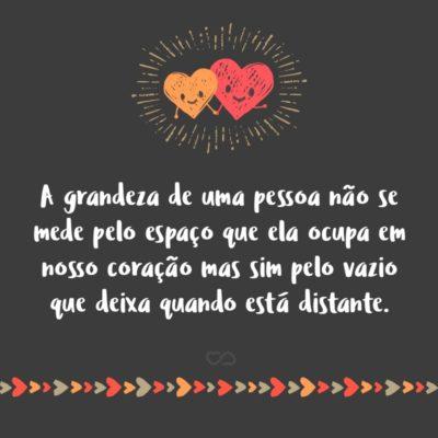 Frase de Amor - A grandeza de uma pessoa não se mede pelo espaço que ela ocupa em nosso coração mas sim pelo vazio que deixa quando está distante.