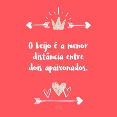 Frase de Amor - O beijo é a menor distância entre dois apaixonados.