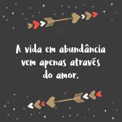 Frase de Amor - A vida em abundância vem apenas através do amor.