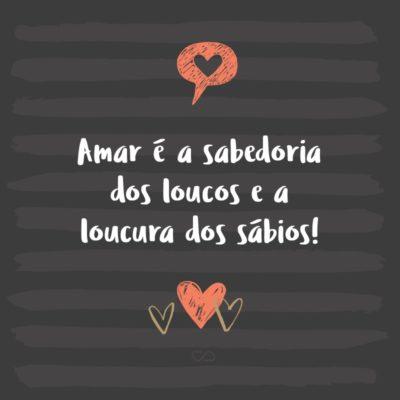 Frase de Amor - Amar é a sabedoria dos loucos e a loucura dos sábios!