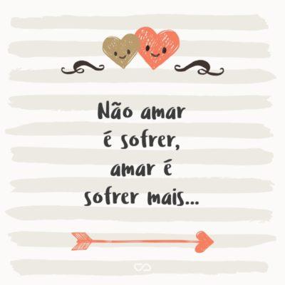 Não amar é sofrer, amar é sofrer mais…
