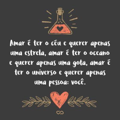 Frase de Amor - Amar é ter o céu e querer apenas uma estrela, amar é ter o oceano e querer apenas uma gota, amar é ter o universo e querer apenas uma pessoa: você.