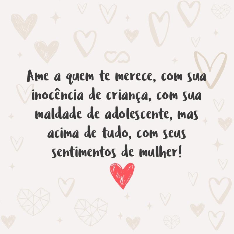 Frase de Amor - Ame a quem te merece, com sua inocência de criança, com sua maldade de adolescente, mas acima de tudo, com seus sentimentos de mulher!