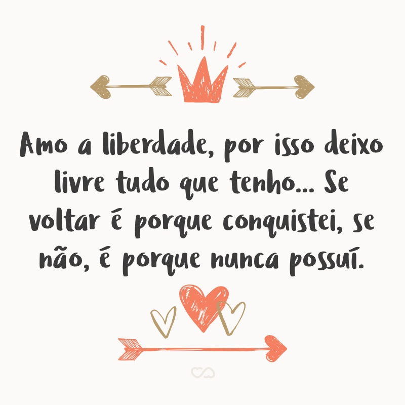 Frase de Amor - Amo a liberdade, por isso deixo livre tudo que tenho… Se voltar é porque conquistei, se não, é porque nunca possuí.