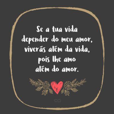 Frase de Amor - Se a tua vida depender do meu amor, viverás além da vida, pois lhe amo além do amor.