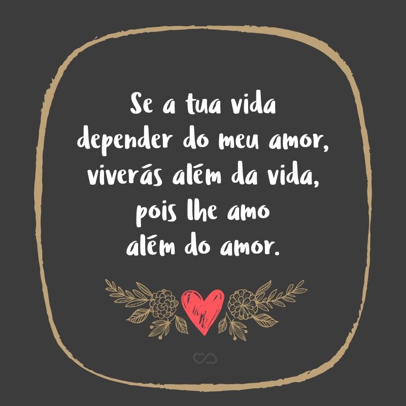 Se A Tua Vida Depender Do Meu Amor Viverás Além Da Vida Pois Lhe