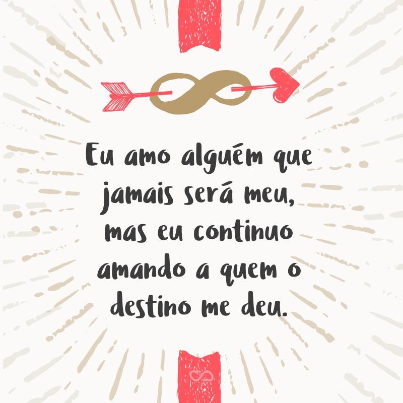 Frase de Amor - Eu amo alguém que jamais será meu, mas eu continuo amando a quem o destino me deu.