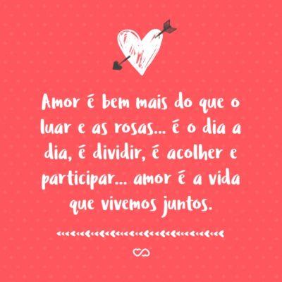Frase de Amor - Amor é bem mais do que o luar e as rosas… é o dia a dia, é dividir, é acolher e participar… amor é a vida que vivemos juntos.