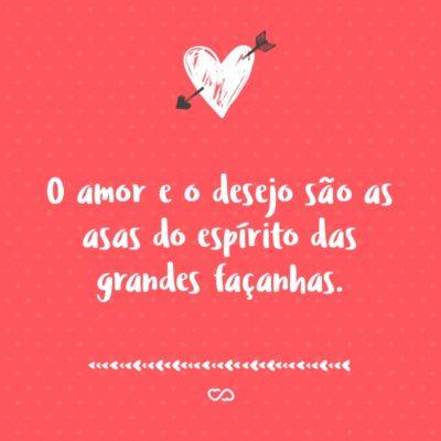 Frase de Amor - O amor e o desejo são as asas do espírito das grandes façanhas.
