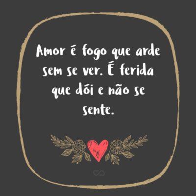 Frase de Amor - Amor é fogo que arde sem se ver. É ferida que dói e não se sente.