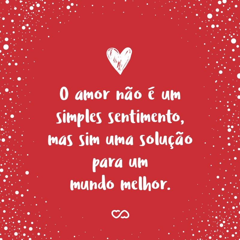 Frase de Amor - O amor não é um simples sentimento, mas sim uma solução para um mundo melhor. Há caminhos que levam à ele, dependendo do jeito que os traçamos. Então deixe-me corresponder com o meu amor que lhe guiarei aos caminhos do meu coração!