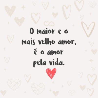 Frase de Amor - O maior e o mais velho amor, é o amor pela vida.