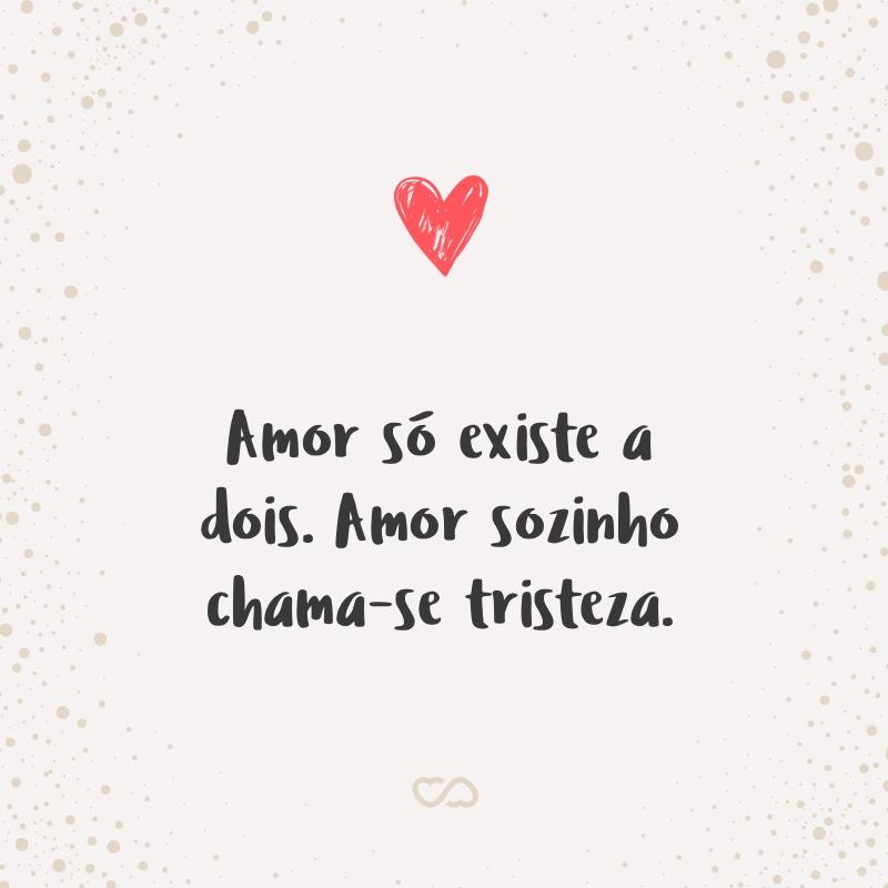 Amor Só Existe A Dois Amor Sozinho Chama Se Tristeza