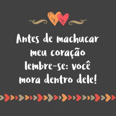 Frase de Amor - Antes de machucar meu coração lembre-se: você mora dentro dele!