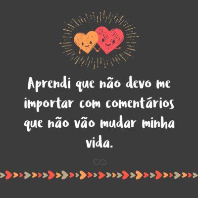 Frase de Amor - Aprendi que não devo me importar com comentários que não vão mudar minha vida.