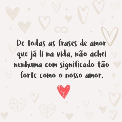 Frase de Amor - De todas as frases de amor que já li na vida, não achei nenhuma com significado tão forte como o nosso amor.
