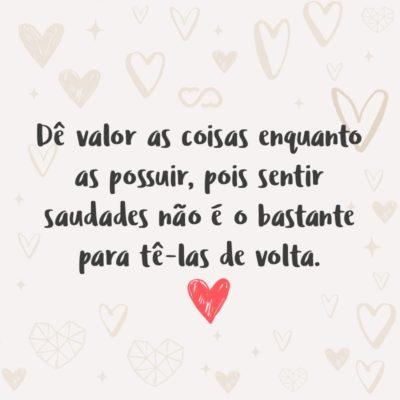 Frase de Amor - Dê valor as coisas enquanto as possuir, pois sentir saudades não é o bastante para tê-las de volta.