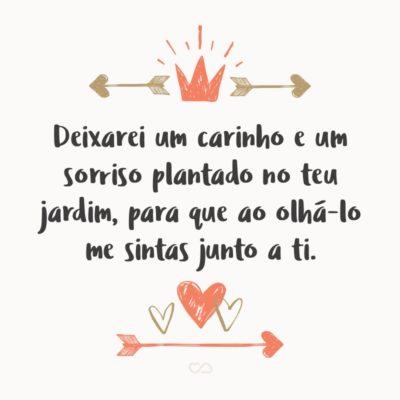 Frase de Amor - Deixarei um carinho e um sorriso plantado no teu jardim, para que ao olhá-lo me sintas junto a ti.