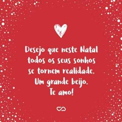 Frase de Amor - Desejo que neste Natal todos os seus sonhos se tornem realidade. Um grande beijo. Te amo!