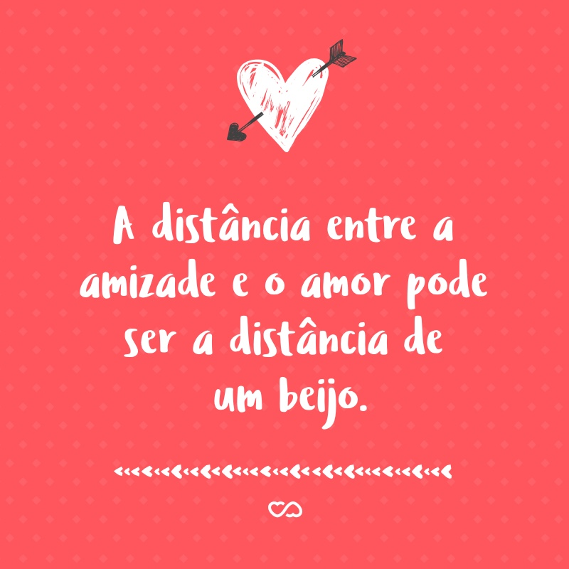 Frase de Amor - A distância entre a amizade e o amor pode ser a distância de um beijo.