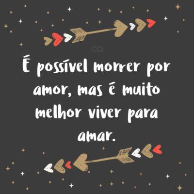 Frase de Amor - É possível morrer por amor, mas é muito melhor viver para amar.