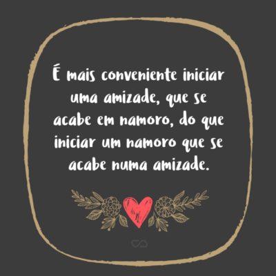 Frase de Amor - É mais conveniente iniciar uma amizade, que se acabe em namoro, do que iniciar um namoro que se acabe numa amizade.