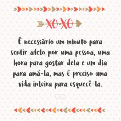 Frase de Amor - É necessário um minuto para sentir afeto por uma pessoa, uma hora para gostar dela e um dia para amá-la, mas é preciso uma vida inteira para esquecê-la.