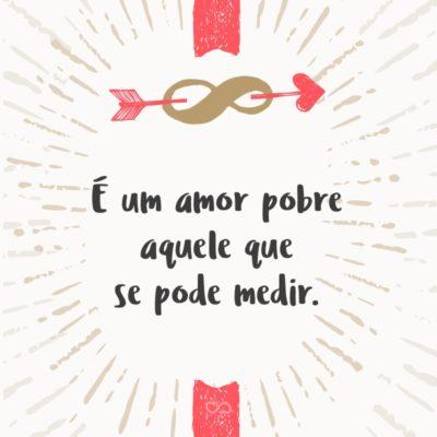 Frase de Amor - É um amor pobre aquele que se pode medir.