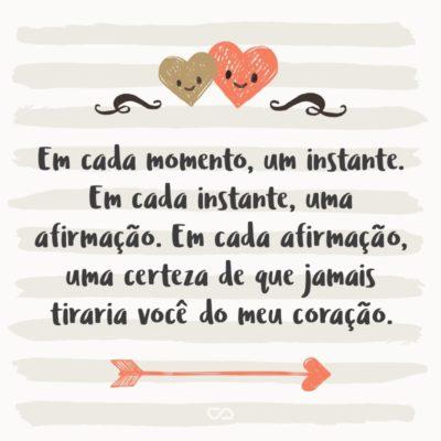Frase de Amor - Em cada momento, um instante. Em cada instante, uma afirmação. Em cada afirmação, uma certeza de que jamais tiraria você do meu coração.