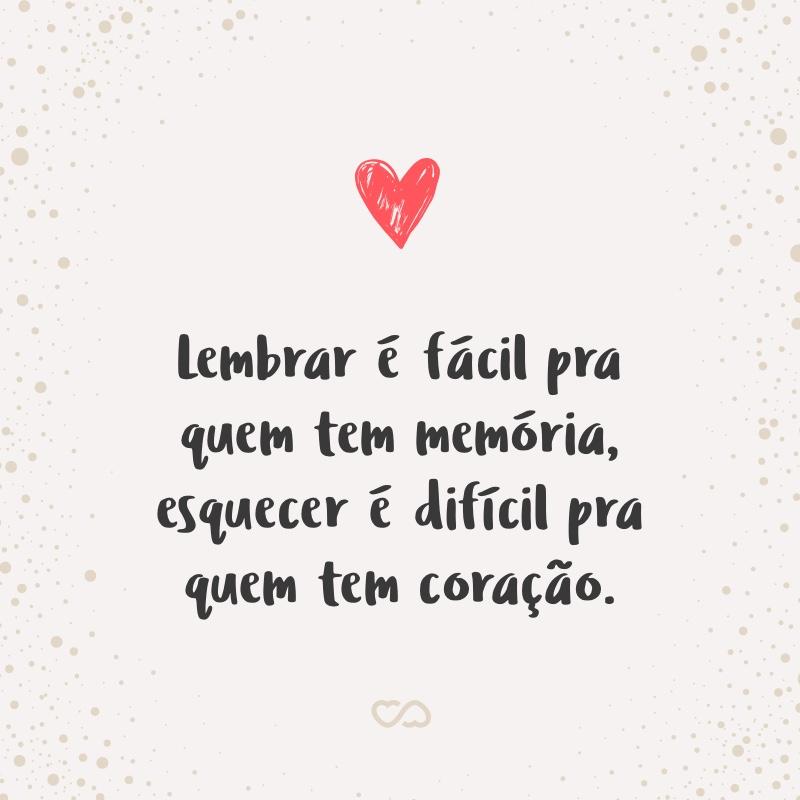 Frase de Amor - Lembrar é fácil pra quem tem memória, esquecer é difícil pra quem tem coração.