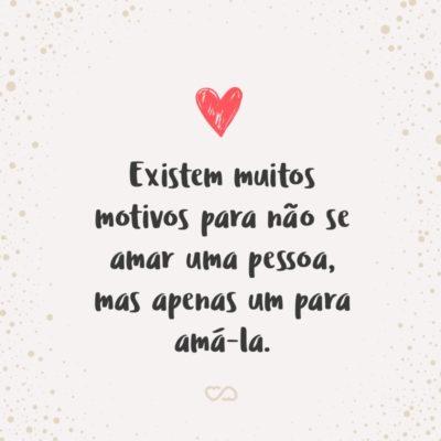 Frase de Amor - Existem muitos motivos para não se amar uma pessoa, mas apenas um para amá-la.