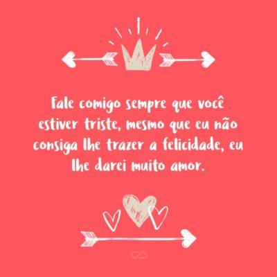 Frase de Amor - Fale comigo sempre que você estiver triste, mesmo que eu não consiga lhe trazer a felicidade, eu lhe darei muito amor.