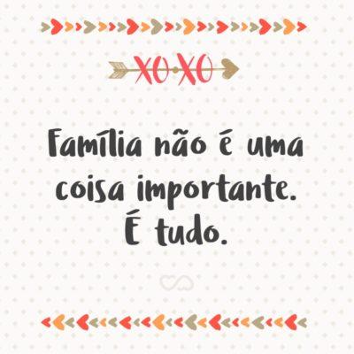 Frase de Amor - Família não é uma coisa importante. É tudo.