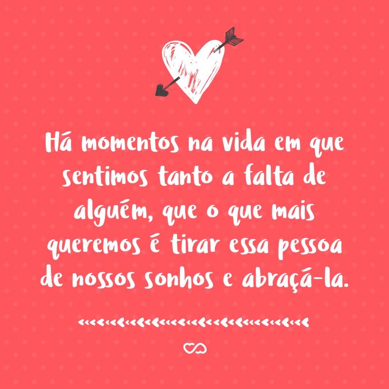 Frase de Amor - Há momentos na vida em que sentimos tanto a falta de alguém, que o que mais queremos é tirar essa pessoa de nossos sonhos e abraçá-la.